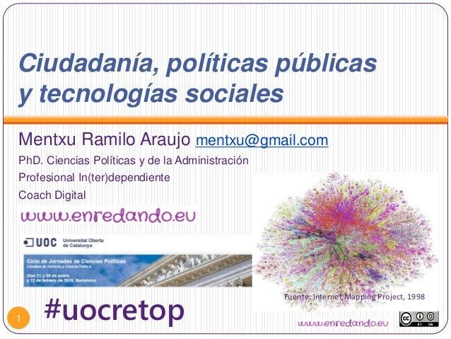 Ciudadanía, políticas públicas y tecnologías sociales Mentxu Ramilo Araujo mentxu@gmail.com PhD. Ciencias Políticas y de l...