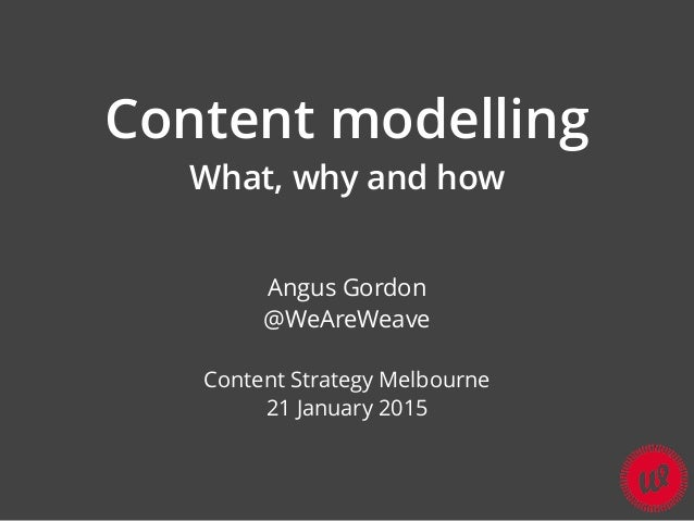 Content modelling What, why and how Angus Gordon @WeAreWeave Content Strategy Melbourne 21 January 2015