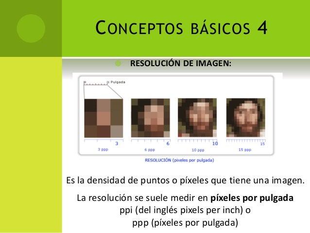 CONCEPTOS BÁSICOS 4  RESOLUCIÓN DE IMAGEN: Es la densidad de puntos o píxeles que tiene una imagen. La resolución se suel...