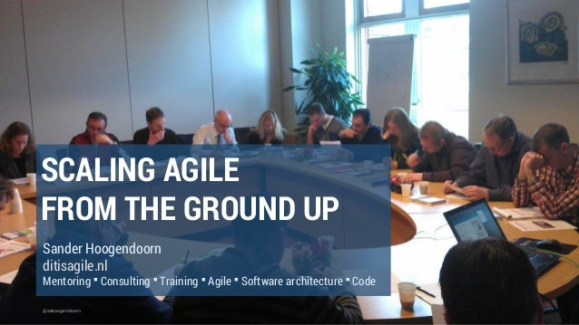 @aahoogendoorn SCALING AGILE FROM THE GROUND UP Sander Hoogendoorn ditisagile.nl Mentoring ▪ Consulting ▪ Training ▪ Agile...