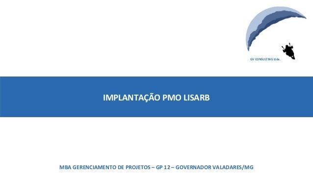 MBA GERENCIAMENTO DE PROJETOS – GP 12 – GOVERNADOR VALADARES/MG GV CONSULTING Ltda. IMPLANTAÇÃO PMO LISARB MBA GERENCIAMEN...