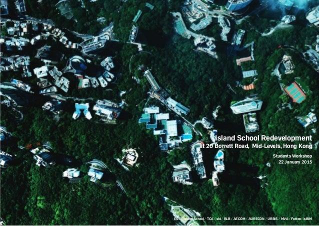 Island School Redevelopment at 20 Borrett Road, Mid-Levels, Hong Kong Students Workshop 22 January 2015 ESF / Island Schoo...