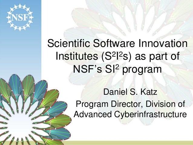 Scientific Software Innovation Institutes (S2I2s) as part of NSF's SI2 program Daniel S. Katz Program Director, Division o...