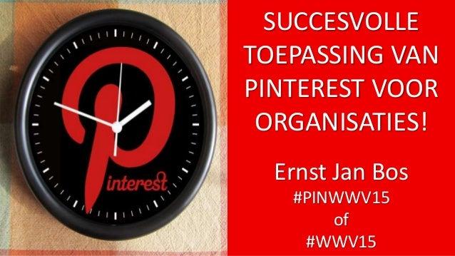 SUCCESVOLLE TOEPASSING VAN PINTEREST VOOR ORGANISATIES! Ernst Jan Bos #PINWWV15 of #WWV15