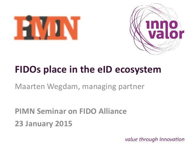 FIDOs place in the eID ecosystem Maarten Wegdam, managing partner PIMN Seminar on FIDO Alliance 23 January 2015