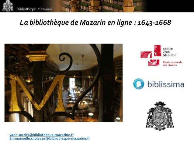 Bibliothèque Mazarine La bibliothèque de Mazarin en ligne : 1643-1668 yann.sordet@bibliotheque-mazarine.fr Emmanuelle.choi...