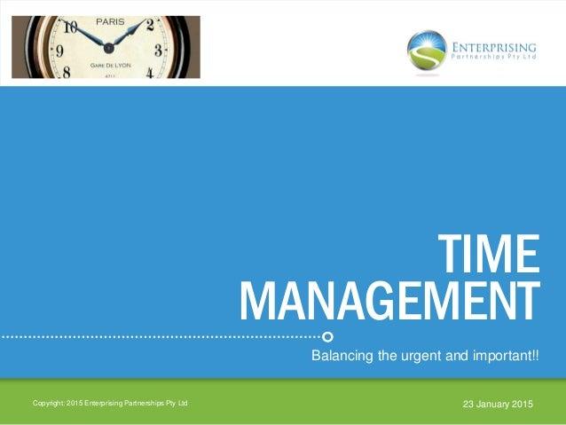 TIME MANAGEMENT Balancing the urgent and important!! Copyright: 2015 Enterprising Partnerships Pty Ltd 23 January 2015