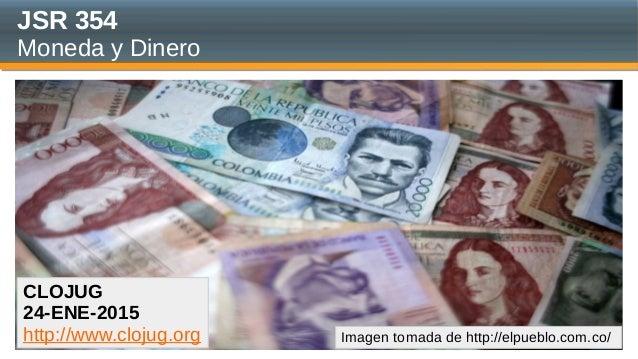 JSR 354 Moneda y Dinero CLOJUG 24-ENE-2015 http://www.clojug.org Imagen tomada de http://elpueblo.com.co/