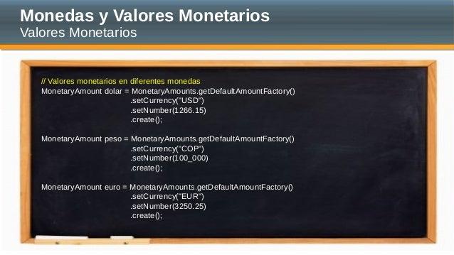 Monedas y Valores Monetarios Valores Monetarios // Valores monetarios en diferentes monedas MonetaryAmount dolar = Monetar...