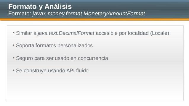 Formato y Análisis Formato: javax.money.format.MonetaryAmountFormat • Similar a java.text.DecimalFormat accesible por loca...