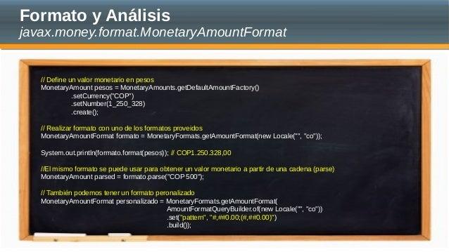 Formato y Análisis javax.money.format.MonetaryAmountFormat // Define un valor monetario en pesos MonetaryAmount pesos = Mo...