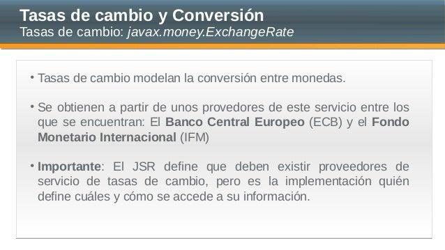 Tasas de cambio y Conversión Tasas de cambio: javax.money.ExchangeRate • Tasas de cambio modelan la conversión entre moned...