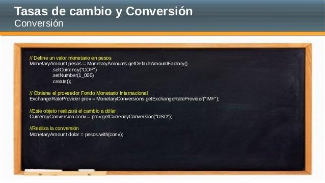 Tasas de cambio y Conversión Conversión // Define un valor monetario en pesos MonetaryAmount pesos = MonetaryAmounts.getDe...