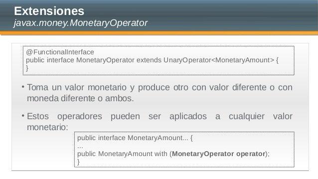 Extensiones javax.money.MonetaryOperator • Toma un valor monetario y produce otro con valor diferente o con moneda diferen...