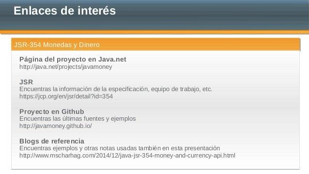 Enlaces de interés JSR-354 Monedas y DineroJSR-354 Monedas y Dinero Página del proyecto en Java.net http://java.net/projec...