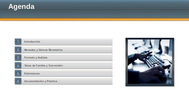Agenda Introducción Tasas de Cambio y Conversión Monedas y Valores Monetarios Formato y Análisis Extensiones 44 55 Documen...