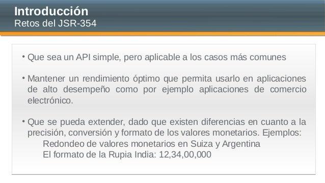 Introducción Retos del JSR-354 • Que sea un API simple, pero aplicable a los casos más comunes • Mantener un rendimiento ó...