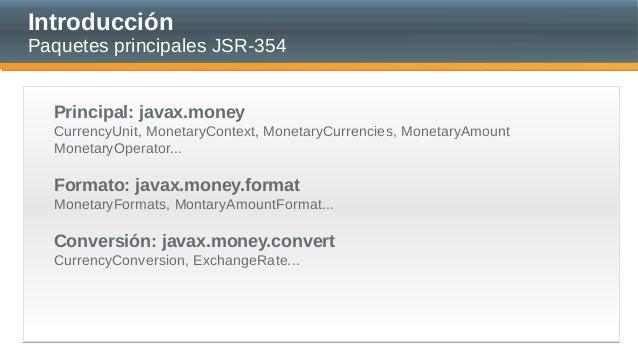 Introducción Paquetes principales JSR-354 Principal: javax.money CurrencyUnit, MonetaryContext, MonetaryCurrencies, Moneta...