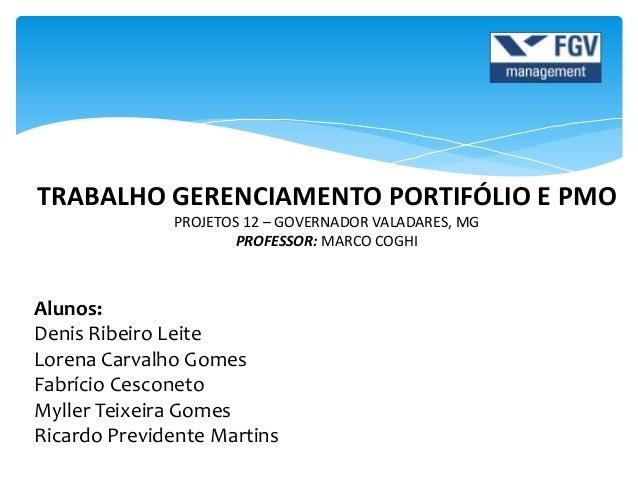 TRABALHO GERENCIAMENTO PORTIFÓLIO E PMO PROJETOS 12 – GOVERNADOR VALADARES, MG PROFESSOR: MARCO COGHI Alunos: Denis Ribeir...