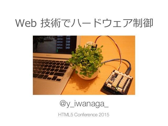 Web 技術でハードウェア制御 @y_iwanaga_ HTML5 Conference 2015