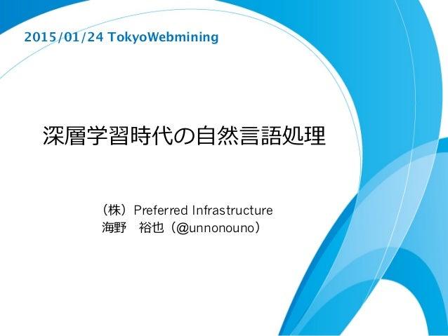 深層学習時代の⾃自然⾔言語処理理 (株)Preferred Infrastructure 海野 裕也(@unnonouno) 2015/01/24 TokyoWebmining
