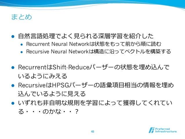 まとめ l ⾃自然⾔言語処理理でよく⾒見見られる深層学習を紹介した l Recurrent Neural Networkは状態をもって前から順に読む l Recursive Neural Networkは構造に沿ってベクトルを構築す...