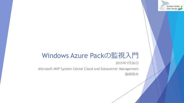 Windows Azure Packの監視入門 2015年1月26日 Microsoft MVP System Center Cloud and Datacenter Management 指崎則夫