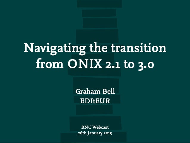 Navigating the transition from ONIX 2.1 to 3.0 Graham Bell EDItEUR BNC Webcast 26th January 2015