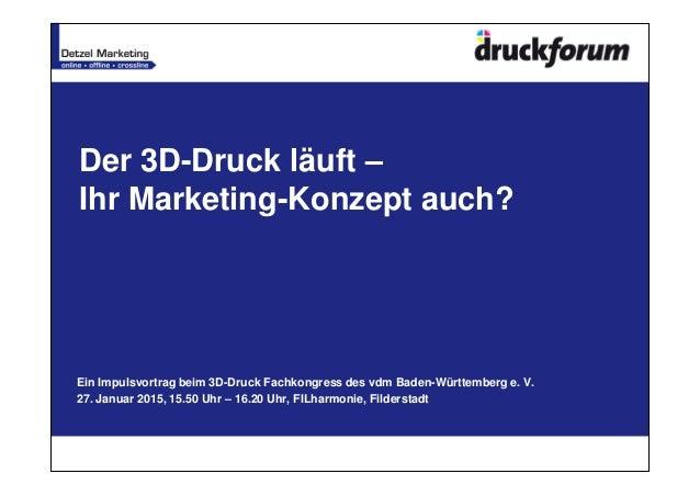 Der 3D-Druck läuft – Ihr Marketing-Konzept auch? Ein Impulsvortrag beim 3D-Druck Fachkongress des vdm Baden-Württemberg e....