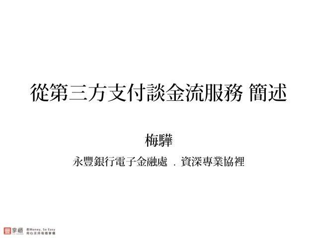 從第三方支付談金流服務 簡述 梅驊 永豐銀行電子金融處 . 資深專業協裡