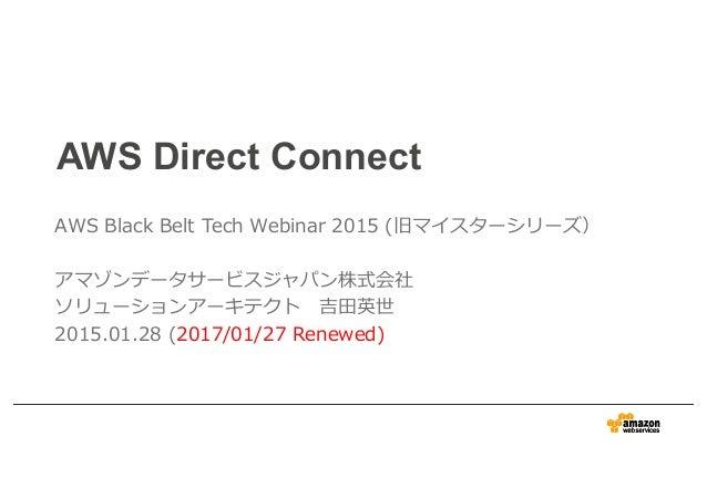 AWS Direct Connect AWS Black Belt Tech Webinar 2015 (旧マイスターシリーズ) アマゾンデータサービスジャパン株式会社 ソリューションアーキテクト 吉⽥英世 2015.01.28 (2017/0...