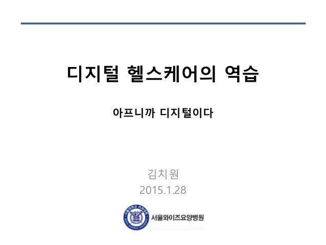 디지털 헬스케어의 역습 아프니까 디지털이다 김치원 2015.1.28