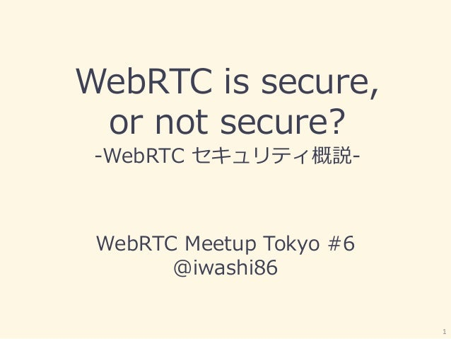 WebRTC is secure, or not secure? -WebRTC セキュリティ概説- WebRTC Meetup Tokyo #6 @iwashi86 1