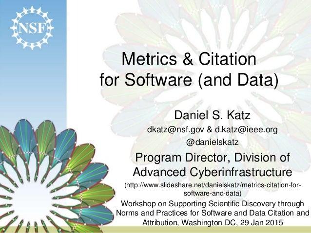 Metrics & Citation for Software (and Data) Daniel S. Katz dkatz@nsf.gov & d.katz@ieee.org @danielskatz Program Director, D...