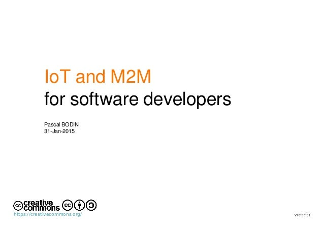 IoT and M2M for software developers Pascal BODIN 31-Jan-2015 V20150131https://creativecommons.org/