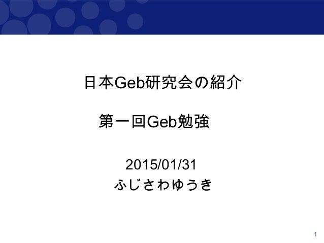 1 日本Geb研究会の紹介 第一回Geb勉強会 2015/01/31 ふじさわゆうき