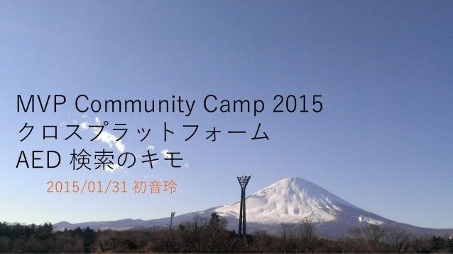 MVP Community Camp 2015 クロスプラットフォーム AED 検索のキモ 2015/01/31 初音玲