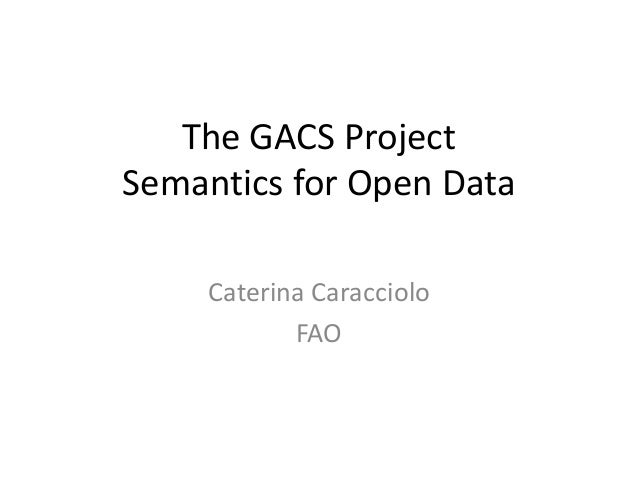 The GACS Project Semantics for Open Data Caterina Caracciolo FAO