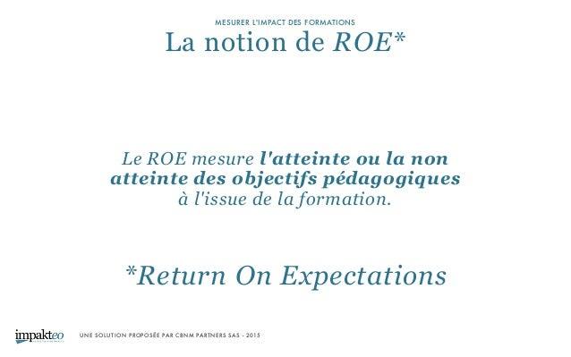 UNE SOLUTION PROPOSÉE PAR CBNM PARTNERS SAS - 2015 MESURER L'IMPACT DES FORMATIONS La notion de ROE* *Return On Expectati...