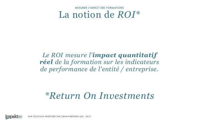 UNE SOLUTION PROPOSÉE PAR CBNM PARTNERS SAS - 2015 MESURER L'IMPACT DES FORMATIONS La notion de ROI* *Return On Investmen...
