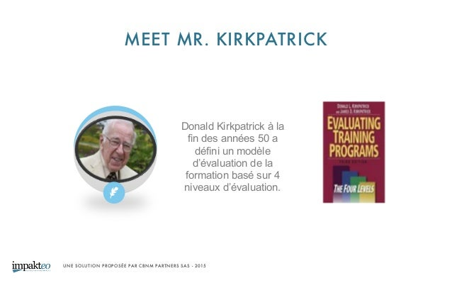 UNE SOLUTION PROPOSÉE PAR CBNM PARTNERS SAS - 2015 MEET MR. KIRKPATRICK Donald Kirkpatrick à la fin des années 50 a défin...