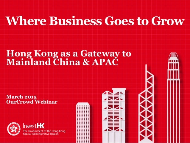Where Business Goes to Grow Hong Kong as a Gateway to Mainland China & APAC March 2015 OurCrowd Webinar