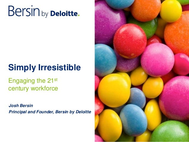 Simply Irresistible Josh Bersin Principal and Founder, Bersin by Deloitte Engaging the 21st century workforce