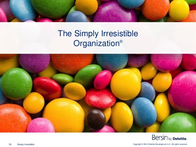 Copyright © 2014 Deloitte Development LLC. All rights reserved.20 Simply Irresistible The Simply Irresistible Organization©