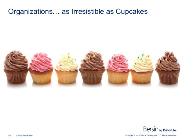 Copyright © 2014 Deloitte Development LLC. All rights reserved.40 Simply Irresistible Organizations… as Irresistible as Cu...