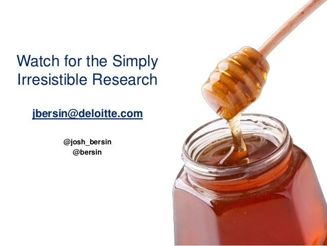 Watch for the Simply Irresistible Research jbersin@deloitte.com @josh_bersin @bersin