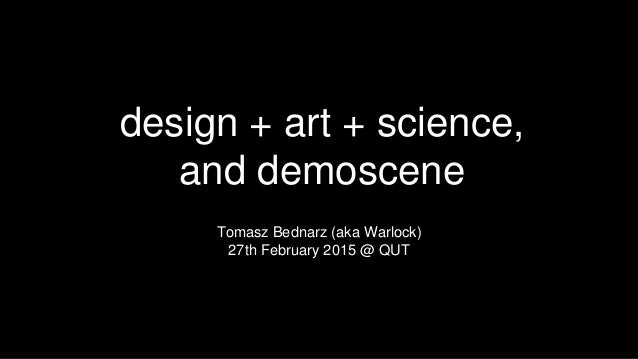 design + art + science, and demoscene Tomasz Bednarz (aka Warlock) 27th February 2015 @ QUT