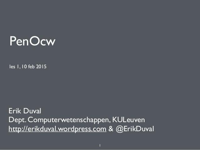 PenOcw les 1, 10 feb 2015 Erik Duval Dept. Computerwetenschappen, KULeuven http://erikduval.wordpress.com & @ErikDuval 1