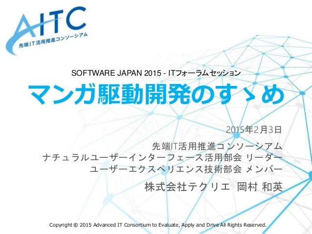 Copyright © 2015 Advanced IT Consortium to Evaluate, Apply and Drive All Rights Reserved. マンガ駆動開発のすゝめ 2015年2月3日 先端IT活用推進コン...