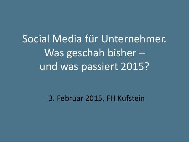 Social Media für Unternehmer. Was geschah bisher – und was passiert 2015? 3. Februar 2015, FH Kufstein